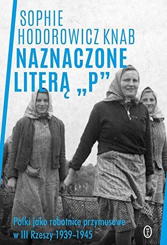 """NAZNACZONE LITERA """"P"""" Polki jako robotnice przymusowe w III Rzeszy 1939-1945 - Sophie Hodorowicz Knab"""